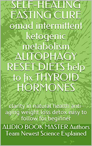 51ekoeLkYlL - SELF-HEALING  FASTING CURE omad intermittent ketogenic metabolism AUTOPHAGY RESET DIETS help to fix THYROID HORMONES: clarity in natural health anti-aging ... for beginner (NATURE OF EXISTENCE Book 1)