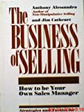 The Business of Selling : How to be Your Own Sales Manager, Alessandra, Anthony J. and Cathcart, James, 0835905675