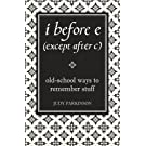 i before e (except after c): Old-School Ways to Remember Stuff (I Used to Know That ...)