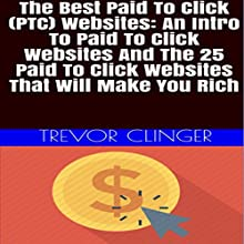 The Best Paid-to-Click (PTC) Websites: An Intro to Paid-to-Click Websites and the 25 Paid-to-Click Websites That Will Make You Rich Audiobook by Trevor Clinger Narrated by Trevor Clinger