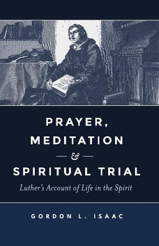 Prayer, Meditation, & Spiritual Trial: Luther's Account of Life in the Spirit