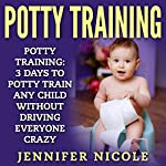 Potty Training: 3 Days to Potty Train Any Child Without Driving Everyone Crazy | Jennifer Nicole