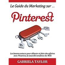 Le Guide du Marketing sur Pinterest: les bonnes astuces pour débuter et faire des affaires avec Pinterest, la nouvelle tendance du Web (Réseaux sociaux ... Marketing sur Internet) (French Edition)