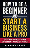 How to be a Beginner and Start a Business Like a Pro: All You Need to Know and do Before Starting any Business