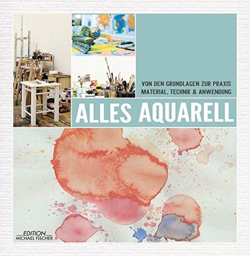 Alles Aquarell: von den Grundlagen zur Praxis: Material, Technik & Anwendung