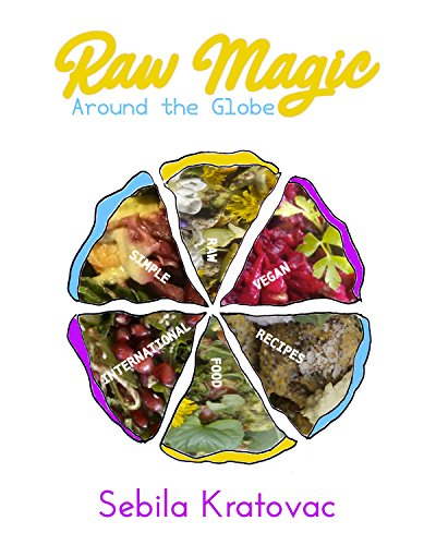 Raw Magic Around the Globe: Simple Raw Vegan International Food Recipes by Sebila Kratovac