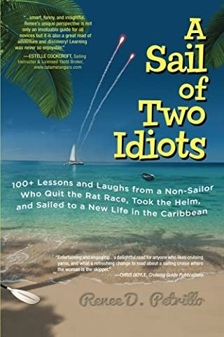 A Sail of Two Idiots: 100+ Lessons and Laughs from a Non-Sailor Who Quit the Rat Race, Took the Helm, and Sailed to a New Life in the - Boating and Sailing