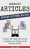 Idées et Articles pour votre BLOG: Trouvez 50+ idées dès ce soir et rédigez vos articles en 20 minutes chrono! (French Edition)