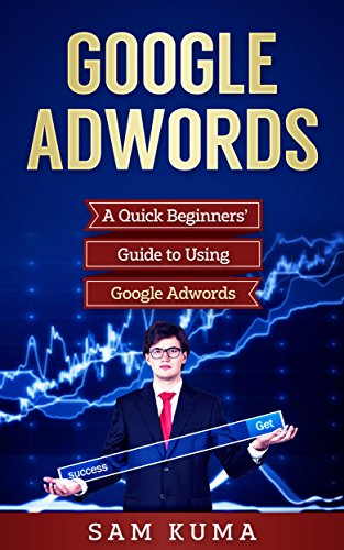 Google Adwords: An Essential Quick and Dirty Beginners' Guide to Using Google Adwords (Website Analytics guide to marketing, advertising and search using Google Adwords Book 1)