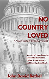 No Country Loved: A series of explosions rips across the floor of the United States Senate...and then it gets political. (A Washington Trilogy Book 3)