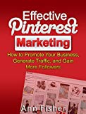 Effective Pinterest Marketing: How to Promote Your Business, Generate Traffic, and Gain More Followers