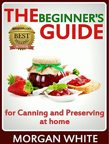 The Beginner's Guide for Canning and Preserving at Home: The Most Delicious, Money-Saving Jams, Jellies, Salsa and Pickles, Savory Sauces, Desserts, Pie Fillings and Easy Freezer Recipes by [White, Morgan]