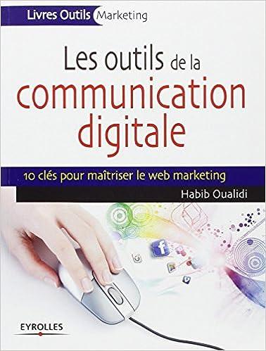 Lire en ligne Les outils de la communication digitale, 10 clés pour maîtriser le web marketing epub, pdf