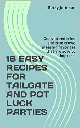18 EASY RECIPES FOR SUPER BOWL, TAILGATE AND POT LUCK PARTIES: Guaranteed fast and easy tried and true crowd pleasing favorites that are sure to impress! (Recipes for Everyday Living) by Betsy Johnson