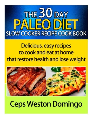 Read Online 30 day Paleo diet slow cooker recipe cookbook: Delicious easy recipes to cook and eat at home that restore health and lose weight pdf