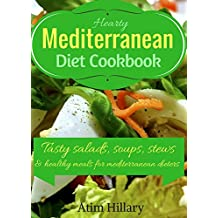 Hearty Mediterranean Diet Cookbook: Tasty Salad, Soups, Stews, and Healthy Meals For Mediterranean Dieters