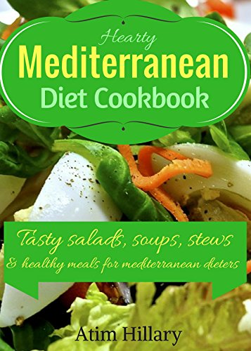 Hearty Mediterranean Diet Cookbook: Tasty Salad, Soups, Stews, and Healthy Meals For Mediterranean Dieters by Atim Hillary