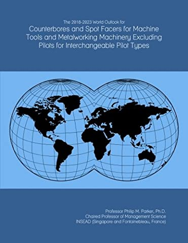 The 2018-2023 World Outlook for Counterbores and Spot Facers for Machine Tools and Metalworking Machinery Excluding Pilots for Interchangeable Pilot - Counterbore Interchangeable Pilot