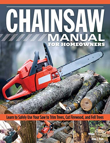 Use Chainsaw - Chainsaw Manual for Homeowners, Revised 2nd Edition: Learn to Safely Use Your Saw to Trim Trees, Cut Firewood, and Fell Trees (Fox Chapel Publishing) 12 Chainsaw Tasks with Step-by-Step Color Photos