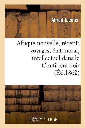 Afrique Nouvelle, Recents Voyages, Etat Moral, Intellectuel Dans Le Continent Noir (Ed.1862) (Histoire) (French Edition) pdf