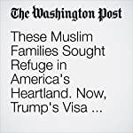 These Muslim Families Sought Refuge in America's Heartland. Now, Trump's Visa Ban Is Tearing Them Apart. | Steve Friess,William Wan