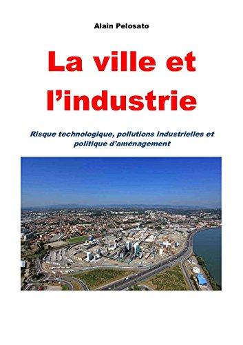 La ville et l'industrie: Risque technologique, pollutions industrielles et politique d'aménagement (French Edition)