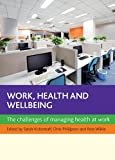 Work, Health and Well-Being : The Challenges of Managing Health at Work, Vickerstaff, Sarah and Phillipson, Chris, 1447301110