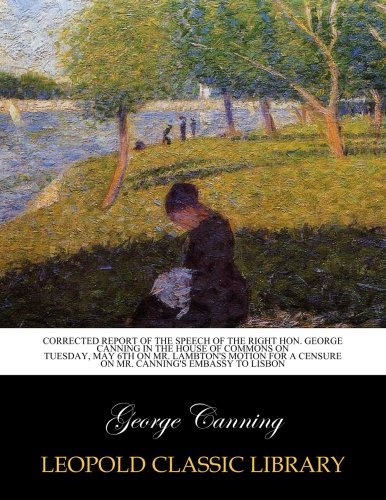 Read Online Corrected report of the speech of the Right Hon. George Canning in the House of Commons on Tuesday, May 6th on Mr. Lambton's motion for a censure on Mr. Canning's embassy to Lisbon ebook