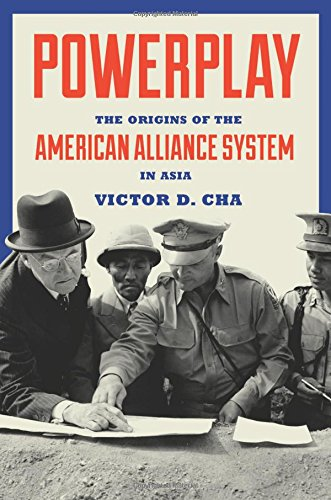 Powerplay: The Origins of the American Alliance System in Asia (Princeton Studies in International History and Politics) (American Security Systems)