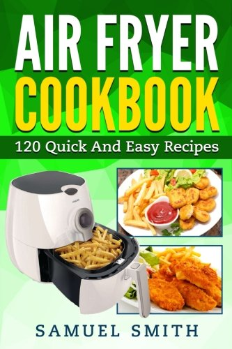 Air Fryer Cookbook: A Beginner`s Guide Including The Best 120 Quick & Easy Recipes For Your Air Fryer