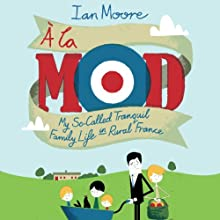 À La Mod: My So-Called Tranquil Family Life in Rural France Audiobook by Ian Moore Narrated by Ian Moore