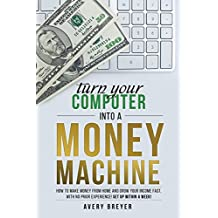 Turn Your Computer Into a Money Machine: How to make money from home and grow your income fast, with no prior...