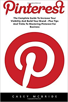 Pinterest: The Complete Guide to Increase your Visibility and Build your Brand - Plus Tips and Tricks to Mastering Pinterest for Business (Home Based ... Pinterest Marketing, Pinterest For Business)