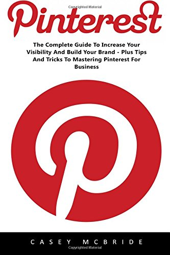Pinterest: The Complete Guide to Increase your Visibility and Build your Brand – Plus Tips and Tricks to Mastering Pinterest for Business (Home Based … Pinterest Marketing, Pinterest For Business)