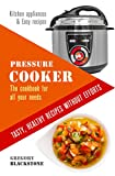 Pressure Cooker: The cookbook for all your needs. Tasty, healthy recipes without efforts.: Kitchen appliances & Easy recipes.