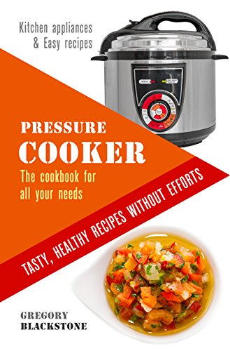 Pressure Cooker: The cookbook for all your needs. Tasty, healthy recipes without efforts.: Kitchen appliances & Easy recipes. by Gregory Blackstone