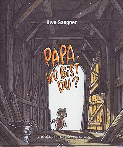 Papa, wo bist Du?: Ein Kinderbuch zu Tod und Trauer für Kinder Gebundenes Buch – 1. Oktober 2005 Uwe Saegner hospizverlag 3981002040 Ab 8 Jahre