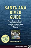 Santa Ana River Guide: From Crest to Coast - 110 miles along Southern California s Largest River System