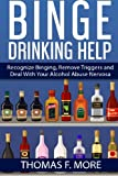 Binge Drinking Help: Recognize Binging, Remove Triggers and Deal With Your Alcohol Abuse (Eating Disorders) (Volume 3)