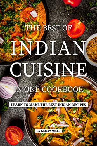 The Best of Indian Cuisine in one Cookbook: Learn to make the best Indian Recipes