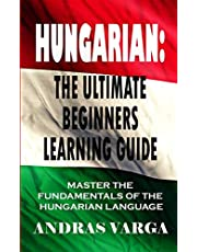 Hungarian : The Ultimate Beginners Learning Guide: Master The Fundamentals Of The Hungarian Language (Learn Hungarian, Hungarian Language, Hungarian for Beginners)