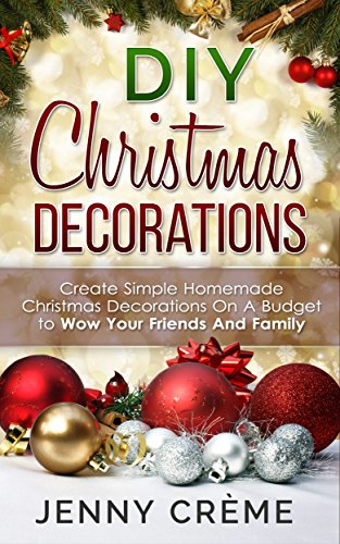 DIY Christmas Decorations: Create Simple Homemade Christmas Decorations On A Budget to Wow Your Friends And Family