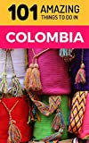 101 Amazing Things to Do in Colombia: Colombia Travel Guide (South America Travel Guide, Backpacking Colombia, Medellin Travel, Bogota Travel, Cartagena Travel, Leticia Travel)