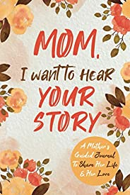 Mom, I Want to Hear Your Story: A Mother's Guided Journal To Share Her Life & Her Love (Hear Your Story Bo