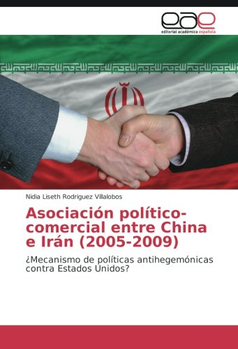 Asociacion politico-comercial entre China e Iran (2005-2009): ¿Mecanismo de politicas antihegemonicas contra Estados Unidos? (Spanish Edition) [Nidia Liseth Rodriguez Villalobos] (Tapa Blanda)