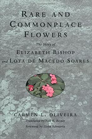 Rare and Commonplace Flowers The Story of Elizabeth Bishop and Lota de Macedo Soares