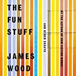 The Fun Stuff: And Other Essays | James Wood