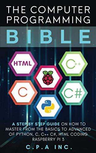 The Computer Programming Bible: A Step by Step Guide On How To Master From The Basics to Advanced of Python, C, C++, C#, HTML Coding Raspberry Pi3