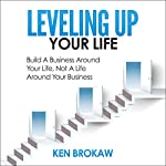 Leveling Up Your Life: Build a Business Around Your Life, Not a Life Around Your Business | Ken Brokaw