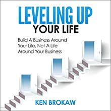 Leveling Up Your Life: Build a Business Around Your Life, Not a Life Around Your Business Audiobook by Ken Brokaw Narrated by Joshua Rockey
